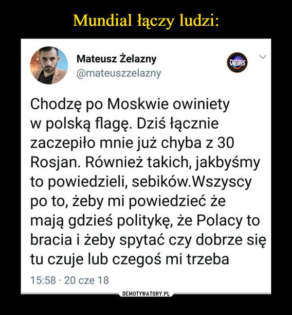 –  Mateusz Żelazny mateuszzelazny Chodzę po Moskwie owiniety w polską flagę. Dziś łącznie zaczepiło mnie już chyba z 30 Rosjan. Również takich, jakbyśmy to powiedzieli, sebików.Wszyscy po to, żeby mi powiedzieć że mają gdzieś politykę, że Polacy to bracia i żeby spytać czy dobrze się tu czuje lub czegoś mi trzeba 15:58 • 20 cze 18