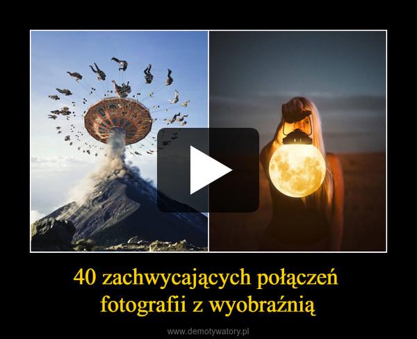 40 zachwycających połączeń fotografii z wyobraźnią –
