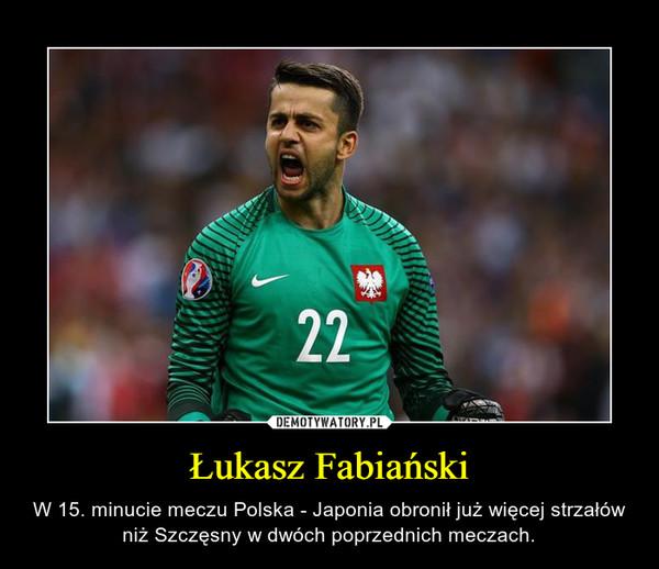 Łukasz Fabiański – W 15. minucie meczu Polska - Japonia obronił już więcej strzałów niż Szczęsny w dwóch poprzednich meczach.