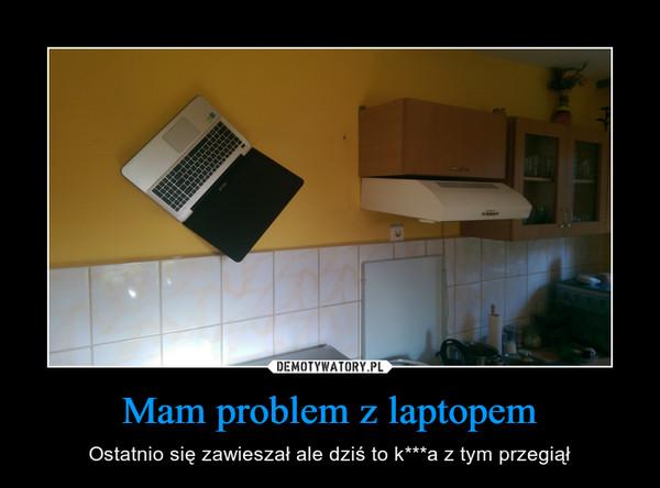 Mam problem z laptopem – Ostatnio się zawieszał ale dziś to k***a z tym przegiął