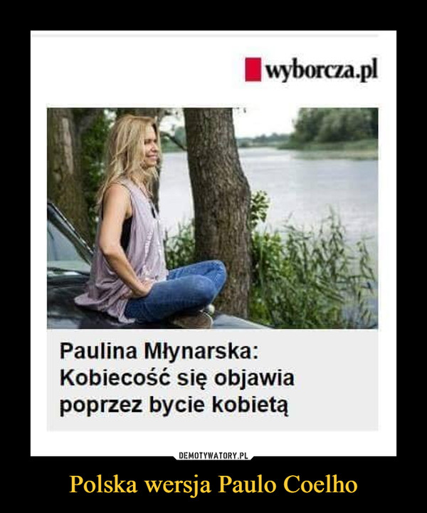 Polska wersja Paulo Coelho –  wyborcza.pl Paulina Młynarska: Kobiecość się objawia poprzez bycie kobietą