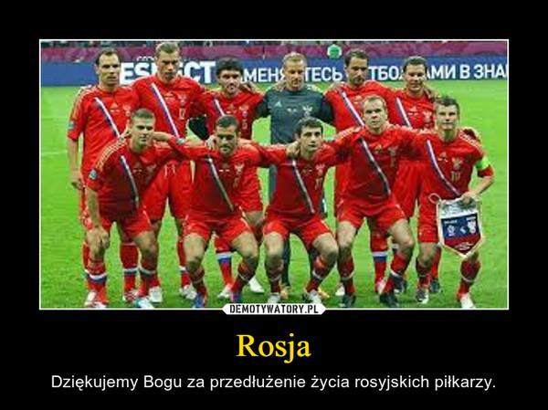Rosja – Dziękujemy Bogu za przedłużenie życia rosyjskich piłkarzy.