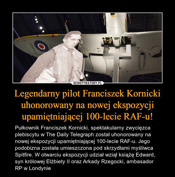 Legendarny pilot Franciszek Kornicki uhonorowany na nowej ekspozycji upamiętniającej 100-lecie RAF-u! – Pułkownik Franciszek Kornicki, spektakularny zwycięzca plebiscytu w The Daily Telegraph został uhonorowany na nowej ekspozycji upamiętniającej 100-lecie RAF-u. Jego podobizna została umieszczona pod skrzydłami myśliwca Spitfire. W otwarciu ekspozycji udział wziął książę Edward, syn królowej Elżbiety II oraz Arkady Rzegocki, ambasador RP w Londynie