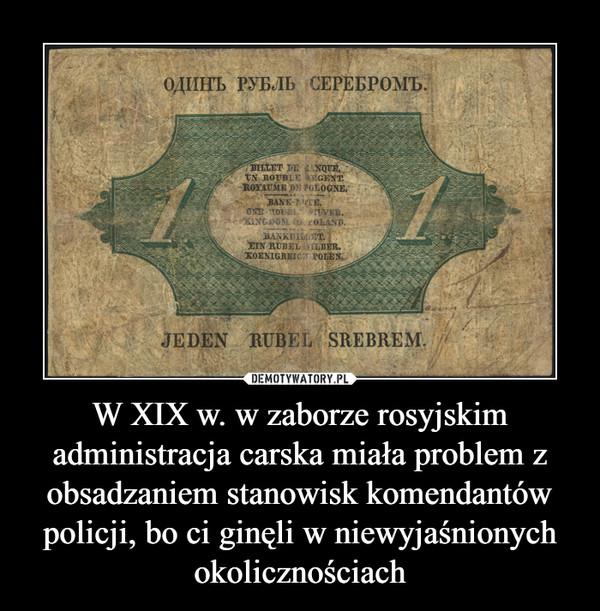 W XIX w. w zaborze rosyjskim administracja carska miała problem z obsadzaniem stanowisk komendantów policji, bo ci ginęli w niewyjaśnionych okolicznościach –