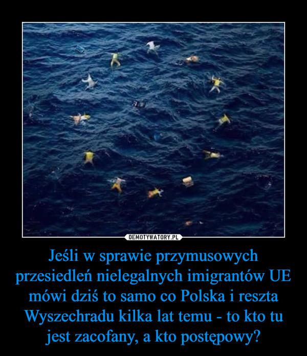 Jeśli w sprawie przymusowych przesiedleń nielegalnych imigrantów UE mówi dziś to samo co Polska i reszta Wyszechradu kilka lat temu - to kto tu jest zacofany, a kto postępowy? –