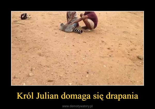 Król Julian domaga się drapania –