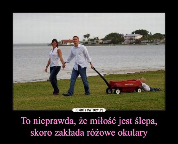 To nieprawda, że miłość jest ślepa,skoro zakłada różowe okulary –