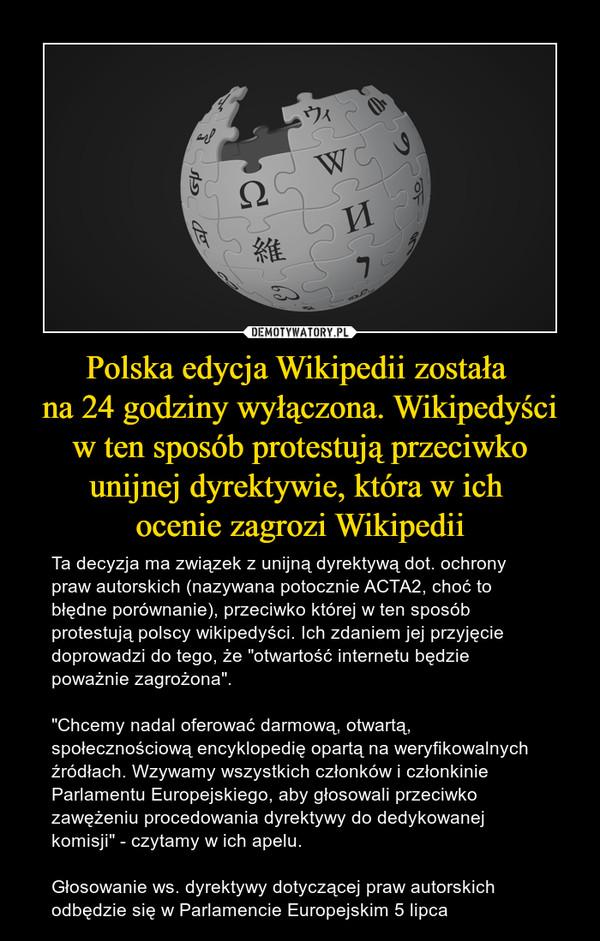 """Polska edycja Wikipedii została na 24 godziny wyłączona. Wikipedyści w ten sposób protestują przeciwko unijnej dyrektywie, która w ich ocenie zagrozi Wikipedii – Ta decyzja ma związek z unijną dyrektywą dot. ochrony praw autorskich (nazywana potocznie ACTA2, choć to błędne porównanie), przeciwko której w ten sposób protestują polscy wikipedyści. Ich zdaniem jej przyjęcie doprowadzi do tego, że """"otwartość internetu będzie poważnie zagrożona"""".""""Chcemy nadal oferować darmową, otwartą, społecznościową encyklopedię opartą na weryfikowalnych źródłach. Wzywamy wszystkich członków i członkinie Parlamentu Europejskiego, aby głosowali przeciwko zawężeniu procedowania dyrektywy do dedykowanej komisji"""" - czytamy w ich apelu.Głosowanie ws. dyrektywy dotyczącej praw autorskich odbędzie się w Parlamencie Europejskim 5 lipca"""