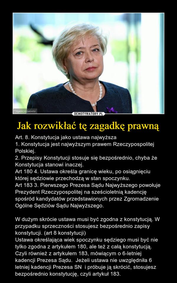 Jak rozwikłać tę zagadkę prawną – Art. 8. Konstytucja jako ustawa najwyższa1. Konstytucja jest najwyższym prawem Rzeczypospolitej Polskiej.2. Przepisy Konstytucji stosuje się bezpośrednio, chyba że Konstytucja stanowi inaczej.Art 180 4. Ustawa określa granicę wieku, po osiągnięciu której sędziowie przechodzą w stan spoczynku.Art 183 3. Pierwszego Prezesa Sądu Najwyższego powołuje Prezydent Rzeczypospolitej na sześcioletnią kadencję spośród kandydatów przedstawionych przez Zgromadzenie Ogólne Sędziów Sądu Najwyższego.W dużym skrócie ustawa musi być zgodna z konstytucją. W przypadku sprzeczności stosujesz bezpośrednio zapisy konstytucji. (art 8 konstytucji)Ustawa określająca wiek spoczynku sędziego musi być nie tylko zgodna z artykułem 180, ale też z całą konstytucją. Czyli również z artykułem 183, mówiącym o 6-letniej kadencji Prezesa Sądu.  Jeżeli ustawa nie uwzględniła 6 letniej kadencji Prezesa SN  i próbuje ją skrócić, stosujesz bezpośrednio konstytucję, czyli artykuł 183.