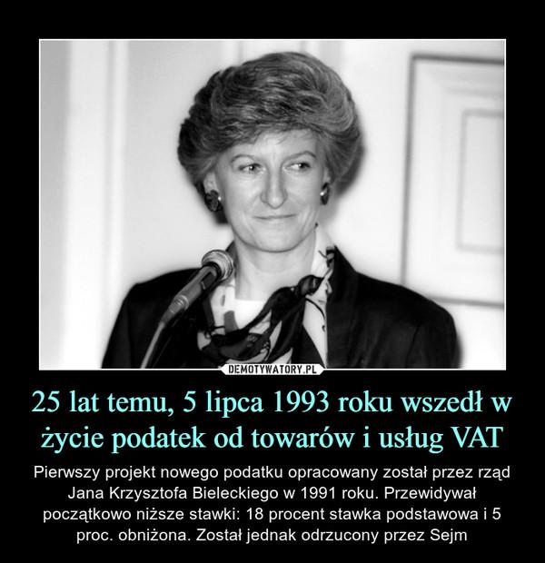 25 lat temu, 5 lipca 1993 roku wszedł w życie podatek od towarów i usług VAT – Pierwszy projekt nowego podatku opracowany został przez rząd Jana Krzysztofa Bieleckiego w 1991 roku. Przewidywał początkowo niższe stawki: 18 procent stawka podstawowa i 5 proc. obniżona. Został jednak odrzucony przez Sejm