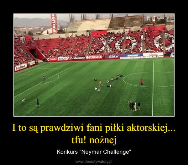 """I to są prawdziwi fani piłki aktorskiej... tfu! nożnej – Konkurs """"Neymar Challenge"""""""