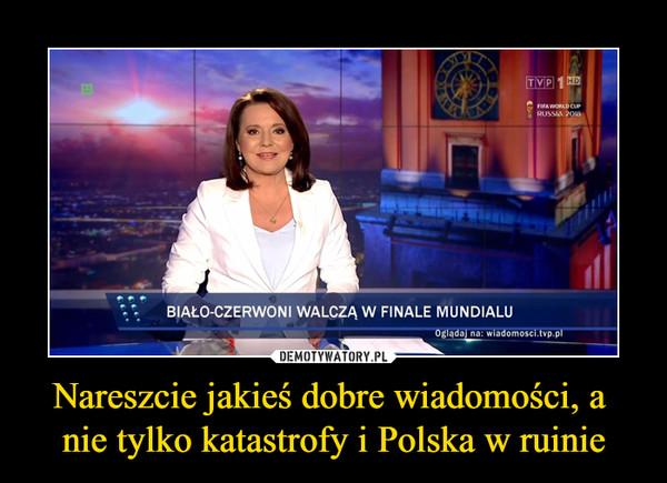 Nareszcie jakieś dobre wiadomości, a nie tylko katastrofy i Polska w ruinie –  BIAŁO-CZERWONI WALCZĄ W FINALE MUNDIALU