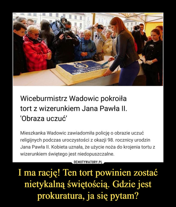 """I ma rację! Ten tort powinien zostać nietykalną świętością. Gdzie jest prokuratura, ja się pytam? –  Wiceburmistrz Wadowic pokroiła tort z wizerunkiem Jana Pawła II. Mieszkanka: """"To obraza uczuć religijnych""""Mieszkanka Wadowic zawiadomiła policję o obrazie uczuć religijnych podczas uroczystości z okazji 98. rocznicy urodzin Jana Pawła II. Kobieta uznała, że użycie noża do krojenia tortu z wizerunkiem świętego jest niedopuszczalne."""