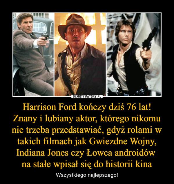 Harrison Ford kończy dziś 76 lat!Znany i lubiany aktor, którego nikomu nie trzeba przedstawiać, gdyż rolami w takich filmach jak Gwiezdne Wojny, Indiana Jones czy Łowca androidów na stałe wpisał się do historii kina – Wszystkiego najlepszego!