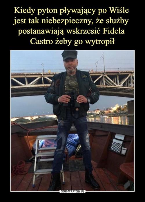 Kiedy pyton pływający po Wiśle  jest tak niebezpieczny, że służby  postanawiają wskrzesić Fidela  Castro żeby go wytropił