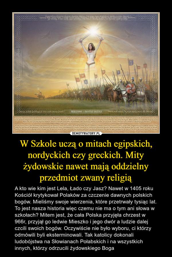 W Szkole uczą o mitach egipskich, nordyckich czy greckich. Mity żydowskie nawet mają oddzielny przedmiot zwany religią – A kto wie kim jest Lela, Łado czy Jasz? Nawet w 1405 roku Kościół krytykował Polaków za czczenie dawnych polskich bogów. Mieliśmy swoje wierzenia, które przetrwały tysiąc lat. To jest nasza historia więc czemu nie ma o tym ani słowa w szkołach? Mitem jest, że cała Polska przyjęła chrzest w 966r, przyjął go ledwie Mieszko i jego dwór a ludzie dalej czcili swoich bogów. Oczywiście nie było wyboru, ci którzy odmówili byli eksterminowali. Tak katolicy dokonali ludobójstwa na Słowianach Połabskich i na wszystkich innych, którzy odrzucili żydowskiego Boga