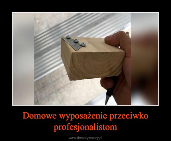 Domowe wyposażenie przeciwko profesjonalistom –