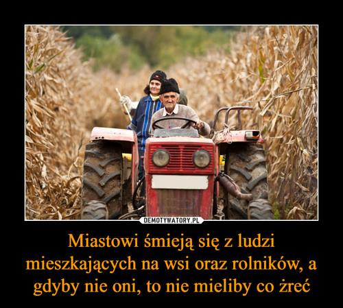 Miastowi śmieją się z ludzi mieszkających na wsi oraz rolników, a gdyby nie oni, to nie mieliby co żreć