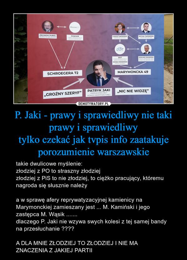 P. Jaki - prawy i sprawiedliwy nie taki prawy i sprawiedliwytylko czekać jak tvpis info zaatakuje porozumienie warszawskie – takie dwulicowe myślenie:złodziej z PO to straszny złodziejzłodziej z PiS to nie złodziej, to ciężko pracujący, któremu nagroda się słusznie należya w sprawę afery reprywatyzacyjnej kamienicy na Marymonckiej zamieszany jest ... M. Kamiński i jego zastępca M. Wąsik .......dlaczego P. Jaki nie wzywa swych kolesi z tej samej bandy na przesłuchanie ????A DLA MNIE ZŁODZIEJ TO ZŁODZIEJ I NIE MA ZNACZENIA Z JAKIEJ PARTII