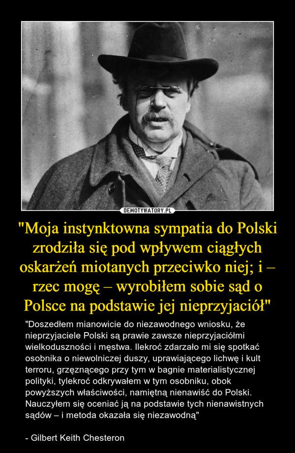 """""""Moja instynktowna sympatia do Polski zrodziła się pod wpływem ciągłych oskarżeń miotanych przeciwko niej; i – rzec mogę – wyrobiłem sobie sąd o Polsce na podstawie jej nieprzyjaciół"""" – """"Doszedłem mianowicie do niezawodnego wniosku, że nieprzyjaciele Polski są prawie zawsze nieprzyjaciółmi wielkoduszności i męstwa. Ilekroć zdarzało mi się spotkać osobnika o niewolniczej duszy, uprawiającego lichwę i kult terroru, grzęznącego przy tym w bagnie materialistycznej polityki, tylekroć odkrywałem w tym osobniku, obok powyższych właściwości, namiętną nienawiść do Polski. Nauczyłem się oceniać ją na podstawie tych nienawistnych sądów – i metoda okazała się niezawodną""""- Gilbert Keith Chesteron"""