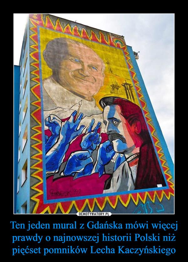 Ten jeden mural z Gdańska mówi więcej prawdy o najnowszej historii Polski niż pięćset pomników Lecha Kaczyńskiego –