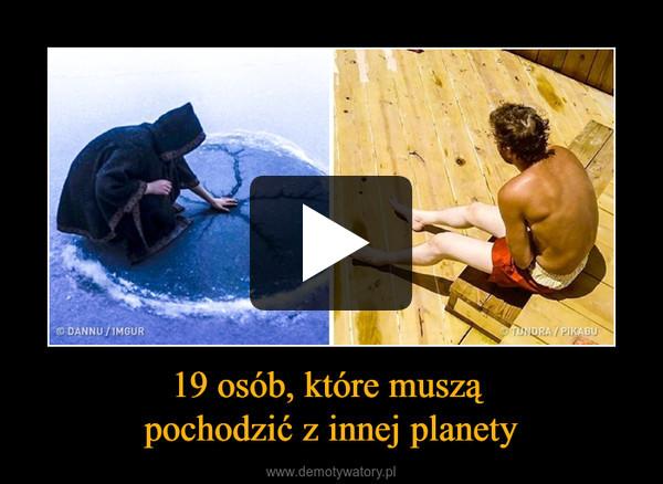 19 osób, które muszą pochodzić z innej planety –