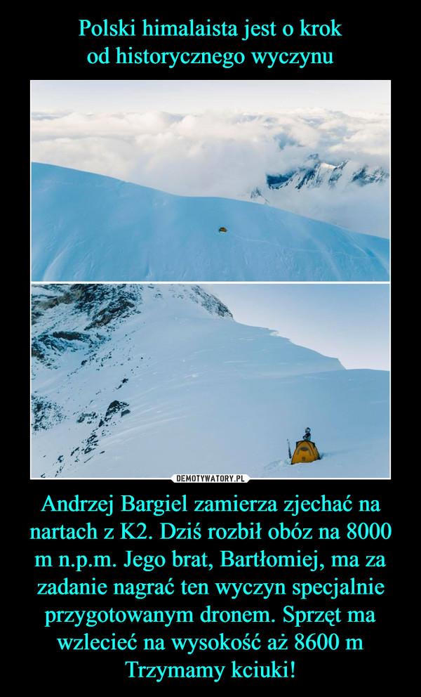Andrzej Bargiel zamierza zjechać na nartach z K2. Dziś rozbił obóz na 8000 m n.p.m. Jego brat, Bartłomiej, ma za zadanie nagrać ten wyczyn specjalnie przygotowanym dronem. Sprzęt ma wzlecieć na wysokość aż 8600 mTrzymamy kciuki! –
