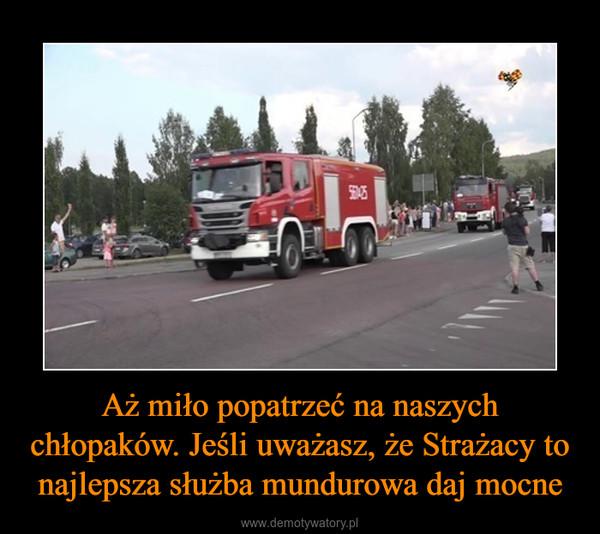 Aż miło popatrzeć na naszych chłopaków. Jeśli uważasz, że Strażacy to najlepsza służba mundurowa daj mocne –