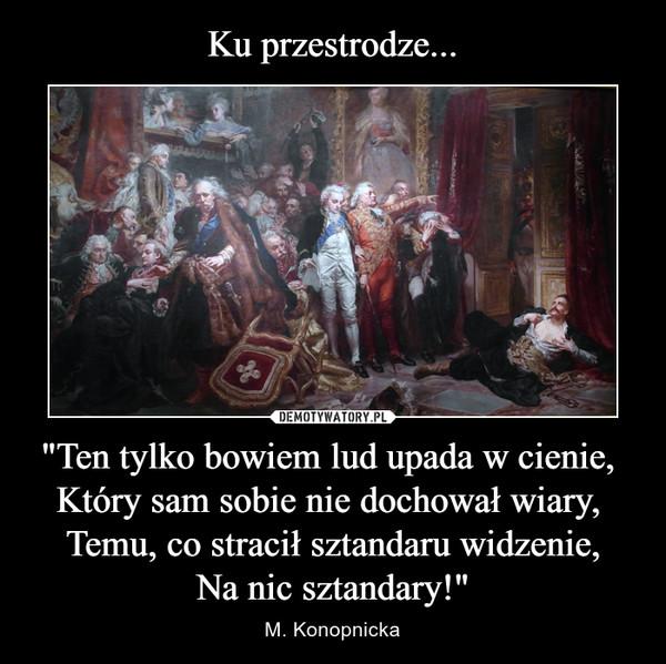 """""""Ten tylko bowiem lud upada w cienie, Który sam sobie nie dochował wiary, Temu, co stracił sztandaru widzenie,Na nic sztandary!"""" – M. Konopnicka"""