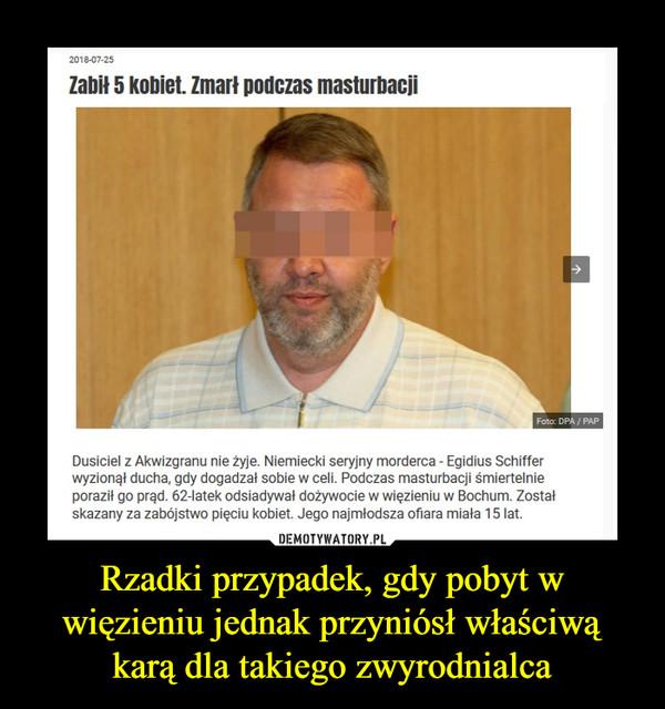Rzadki przypadek, gdy pobyt w więzieniu jednak przyniósł właściwą karą dla takiego zwyrodnialca –  2018-07-25Zabił 5 kobiet. Zmarł podczas masturbacjiFoto: DPA/ PAPDusiciel z Akwizgranu nie żyje. Niemiecki seryjny morderca - Egidius Schifferwyzionął ducha, gdy dogadzal sobie w celi. Podczas masturbacji śmiertelnieporaził go prąd. 62-latek odsiadywał dożywocie w więzieniu w Bochum. Zostatskazany za zabójstwo pięciu kobiet. Jego najmłodsza ofiara miała 15 lat.