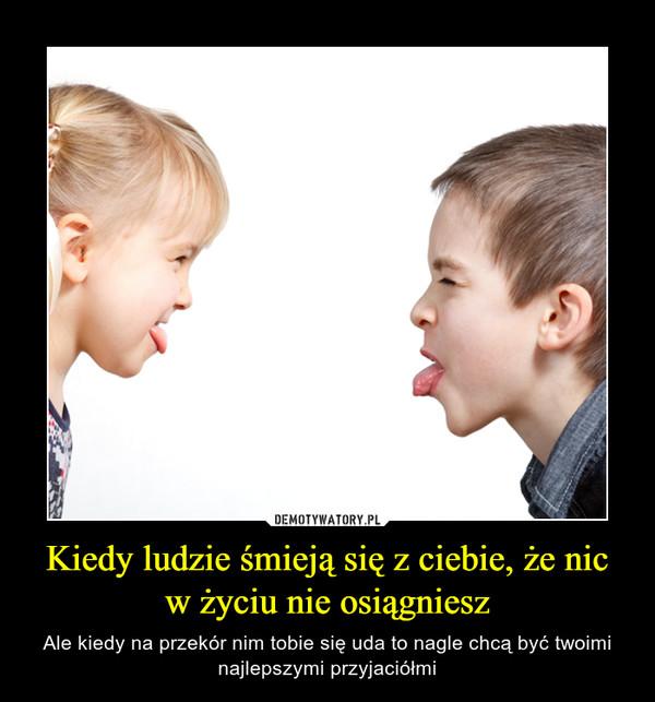 Kiedy ludzie śmieją się z ciebie, że nic w życiu nie osiągniesz – Ale kiedy na przekór nim tobie się uda to nagle chcą być twoimi najlepszymi przyjaciółmi