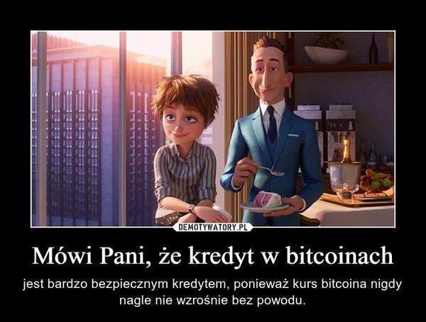 Mówi Pani, że kredyt w bitcoinach – jest bardzo bezpiecznym kredytem, ponieważ kurs bitcoina nigdy nagle nie wzrośnie bez powodu.