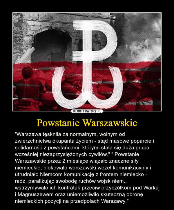 """Powstanie Warszawskie – """"Warszawa tęskniła za normalnym, wolnym od zwierzchnictwa okupanta życiem - stąd masowe poparcie i solidarność z powstańcami, którymi stała się duża grupa wcześniej niezaprzysiężonych cywilów."""" """" Powstanie Warszawskie przez 2 miesiące wiązało znaczne siły niemieckie, blokowało warszawski węzeł komunikacyjny i utrudniało Niemcom komunikację z frontem niemiecko - radz. paraliżując swobodę ruchów wojsk niem., wstrzymywało ich kontratak przeciw przyczółkom pod Warką i Magnuszewem oraz uniemożliwiło skuteczną obronę niemieckich pozycji na przedpolach Warszawy."""""""