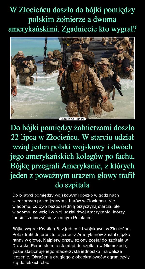 Do bójki pomiędzy żołnierzami doszło 22 lipca w Złocieńcu. W starciu udział wziął jeden polski wojskowy i dwóch jego amerykańskich kolegów po fachu. Bójkę przegrali Amerykanie, z których jeden z poważnym urazem głowy trafił do szpitala – Do bijatyki pomiędzy wojskowymi doszło w godzinach wieczornym przed jednym z barów w Złocieńcu. Nie wiadomo, co było bezpośrednią przyczyną starcia, ale wiadomo, że wzięli w niej udział dwaj Amerykanie, którzy musieli zmierzyć się z jednym Polakiem.Bójkę wygrał Krystian B. z jednostki wojskowej w Złocieńcu. Polak trafił do aresztu, a jeden z Amerykanów został ciężko ranny w głowę. Najpierw przewieziony został do szpitala w Drawsku Pomorskim, a stamtąd do szpitala w Niemczech, gdzie stacjonuje jego macierzysta jednostka, na dalsze leczenie. Obrażenia drugiego z obcokrajowców ograniczyły się do lekkich obić