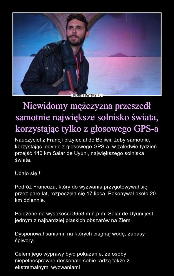 Niewidomy mężczyzna przeszedł samotnie największe solnisko świata, korzystając tylko z głosowego GPS-a – Nauczyciel z Francji przyleciał do Boliwii, żeby samotnie, korzystając jedynie z głosowego GPS-a, w zaledwie tydzień przejść 140 km Salar de Uyuni, największego solniska świata. Udało się!!Podróż Francuza, który do wyzwania przygotowywał się przez parę lat, rozpoczęła się 17 lipca. Pokonywał około 20 km dziennie.Położone na wysokości 3653 m n.p.m. Salar de Uyuni jest jednym z najbardziej płaskich obszarów na ZiemiDysponował saniami, na których ciągnął wodę, zapasy i śpiwory.Celem jego wyprawy było pokazanie, że osoby niepełnosprawne doskonale sobie radzą także z ekstremalnymi wyzwaniami