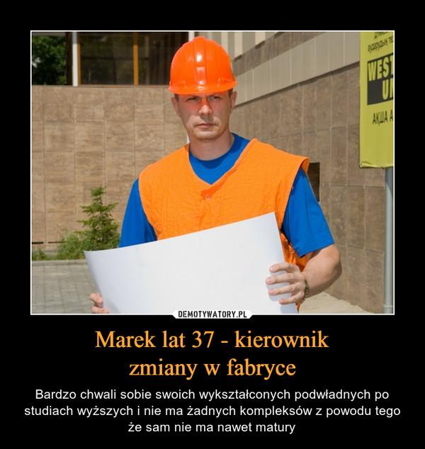 Marek lat 37 - kierownikzmiany w fabryce – Bardzo chwali sobie swoich wykształconych podwładnych po studiach wyższych i nie ma żadnych kompleksów z powodu tego że sam nie ma nawet matury