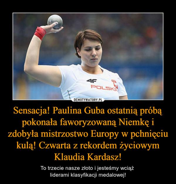 Sensacja! Paulina Guba ostatnią próbą pokonała faworyzowaną Niemkę i zdobyła mistrzostwo Europy w pchnięciu kulą! Czwarta z rekordem życiowym Klaudia Kardasz! – To trzecie nasze złoto i jesteśmy wciąż liderami klasyfikacji medalowej!