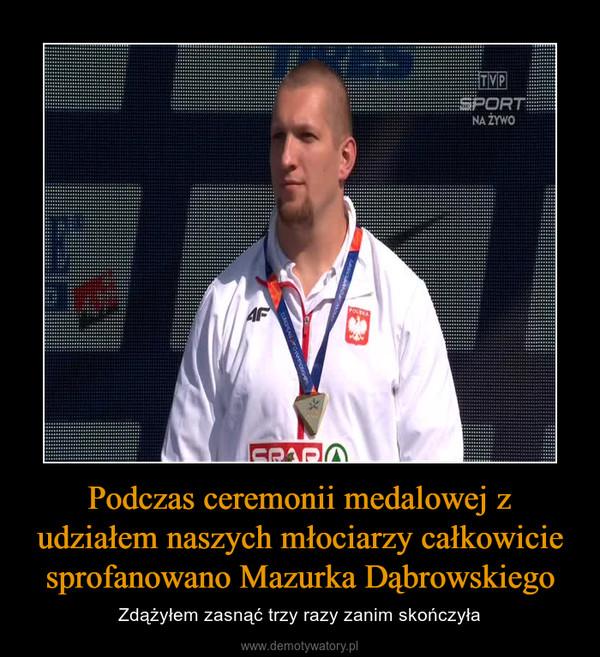 Podczas ceremonii medalowej z udziałem naszych młociarzy całkowicie sprofanowano Mazurka Dąbrowskiego – Zdążyłem zasnąć trzy razy zanim skończyła