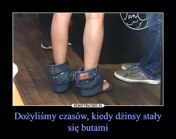 Dożyliśmy czasów, kiedy dżinsy stały się butami –