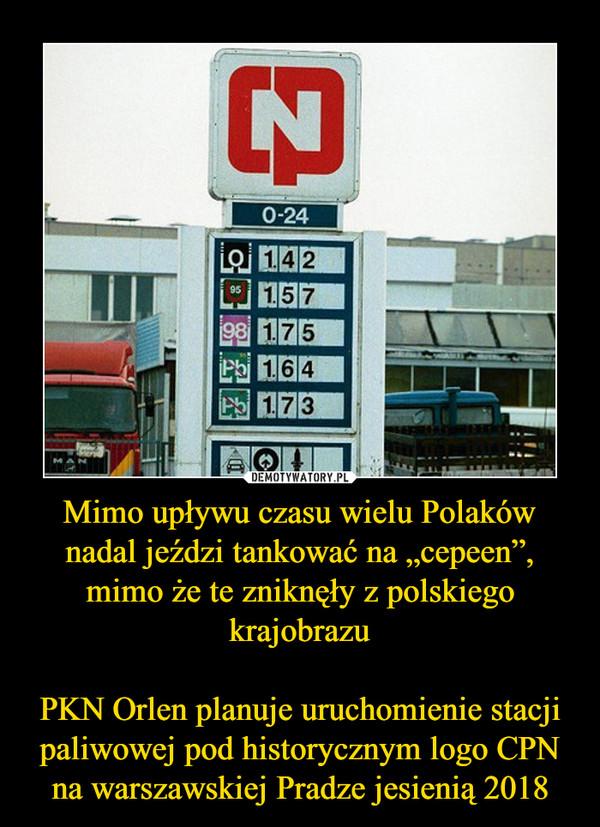 """Mimo upływu czasu wielu Polaków nadal jeździ tankować na """"cepeen"""", mimo że te zniknęły z polskiego krajobrazuPKN Orlen planuje uruchomienie stacji paliwowej pod historycznym logo CPN na warszawskiej Pradze jesienią 2018 –"""