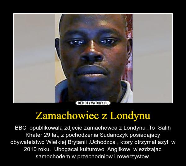 Zamachowiec z Londynu – BBC  opublikowala zdjecie zamachowca z Londynu .To  Salih Khater 29 lat, z pochodzenia Sudanczyk posiadajacy obywatelstwo Wielkiej Brytanii .Uchodzca , ktory otrzymal azyl  w 2010 roku.  Ubogacal kulturowo  Anglikow  wjezdzajac samochodem w przechodniow i rowerzystow.