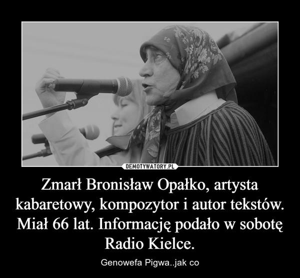 Zmarł Bronisław Opałko, artysta kabaretowy, kompozytor i autor tekstów. Miał 66 lat. Informację podało w sobotę Radio Kielce. – Genowefa Pigwa..jak co