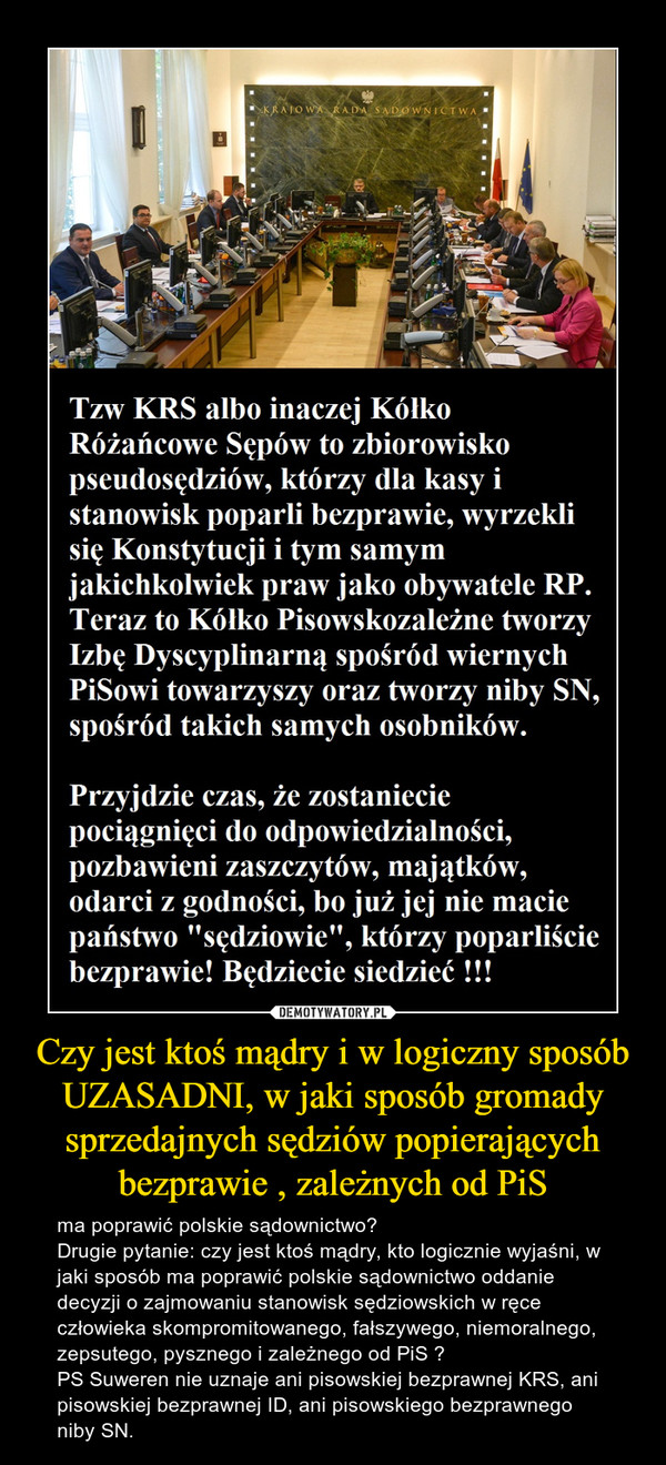 Czy jest ktoś mądry i w logiczny sposób UZASADNI, w jaki sposób gromady sprzedajnych sędziów popierających bezprawie , zależnych od PiS – ma poprawić polskie sądownictwo?Drugie pytanie: czy jest ktoś mądry, kto logicznie wyjaśni, w jaki sposób ma poprawić polskie sądownictwo oddanie decyzji o zajmowaniu stanowisk sędziowskich w ręce człowieka skompromitowanego, fałszywego, niemoralnego, zepsutego, pysznego i zależnego od PiS ?PS Suweren nie uznaje ani pisowskiej bezprawnej KRS, ani pisowskiej bezprawnej ID, ani pisowskiego bezprawnego niby SN.