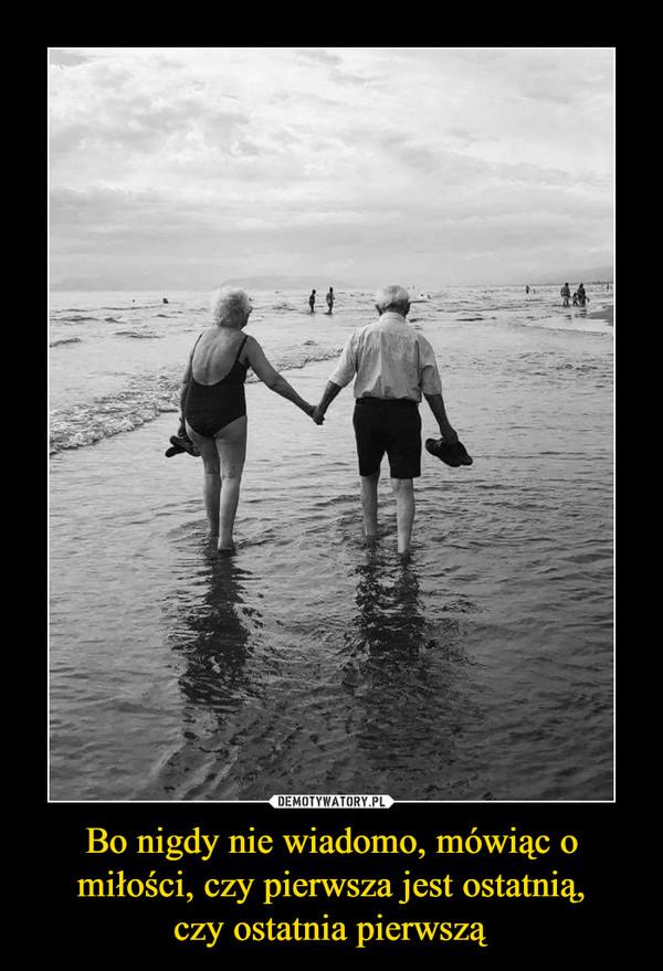 Bo nigdy nie wiadomo, mówiąc o miłości, czy pierwsza jest ostatnią,czy ostatnia pierwszą –
