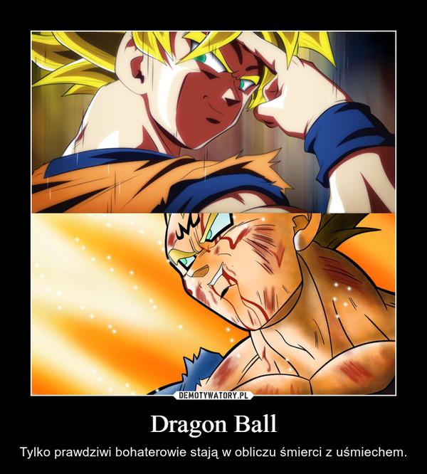 Dragon Ball – Tylko prawdziwi bohaterowie stają w obliczu śmierci z uśmiechem.