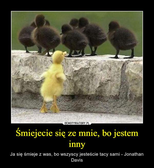 Śmiejecie się ze mnie, bo jestem inny – Ja się śmieje z was, bo wszyscy jesteście tacy sami - Jonathan Davis