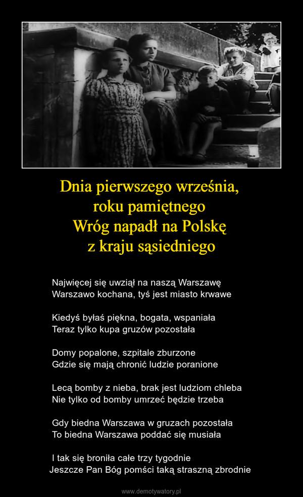 Dnia pierwszego września, roku pamiętnego Wróg napadł na Polskę z kraju sąsiedniego –                     Najwięcej się uwziął na naszą Warszawę          Warszawo kochana, tyś jest miasto krwawe          Kiedyś byłaś piękna, bogata, wspaniała          Teraz tylko kupa gruzów pozostała          Domy popalone, szpitale zburzone          Gdzie się mają chronić ludzie poranione          Lecą bomby z nieba, brak jest ludziom chleba          Nie tylko od bomby umrzeć będzie trzeba          Gdy biedna Warszawa w gruzach pozostała          To biedna Warszawa poddać się musiała          I tak się broniła całe trzy tygodnie         Jeszcze Pan Bóg pomści taką straszną zbrodnie