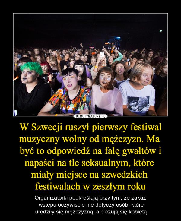 W Szwecji ruszył pierwszy festiwal muzyczny wolny od mężczyzn. Ma być to odpowiedź na falę gwałtów i napaści na tle seksualnym, które miały miejsce na szwedzkich festiwalach w zeszłym roku – Organizatorki podkreślają przy tym, że zakaz wstępu oczywiście nie dotyczy osób, które urodziły się mężczyzną, ale czują się kobietą