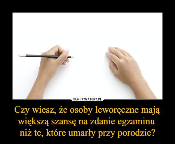 Czy wiesz, że osoby leworęczne mają większą szansę na zdanie egzaminu niż te, które umarły przy porodzie? –