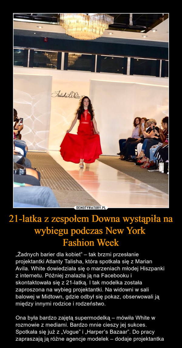 """21-latka z zespołem Downa wystąpiła na wybiegu podczas New York Fashion Week – """"Żadnych barier dla kobiet"""" – tak brzmi przesłanie projektantki Atlanty Talisha, która spotkała się z Marian Avila. White dowiedziała się o marzeniach młodej Hiszpanki z internetu. Później znalazła ją na Facebooku i skontaktowała się z 21-latką. I tak modelka została zaproszona na wybieg projektantki. Na widowni w sali balowej w Midtown, gdzie odbył się pokaz, obserwowali ją między innymi rodzice i rodzeństwo.Ona była bardzo zajętą supermodelką – mówiła White w rozmowie z mediami. Bardzo mnie cieszy jej sukces. Spotkała się już z """"Vogue"""" i """"Harper's Bazaar"""". Do pracy zapraszają ją różne agencje modelek – dodaje projektantka"""